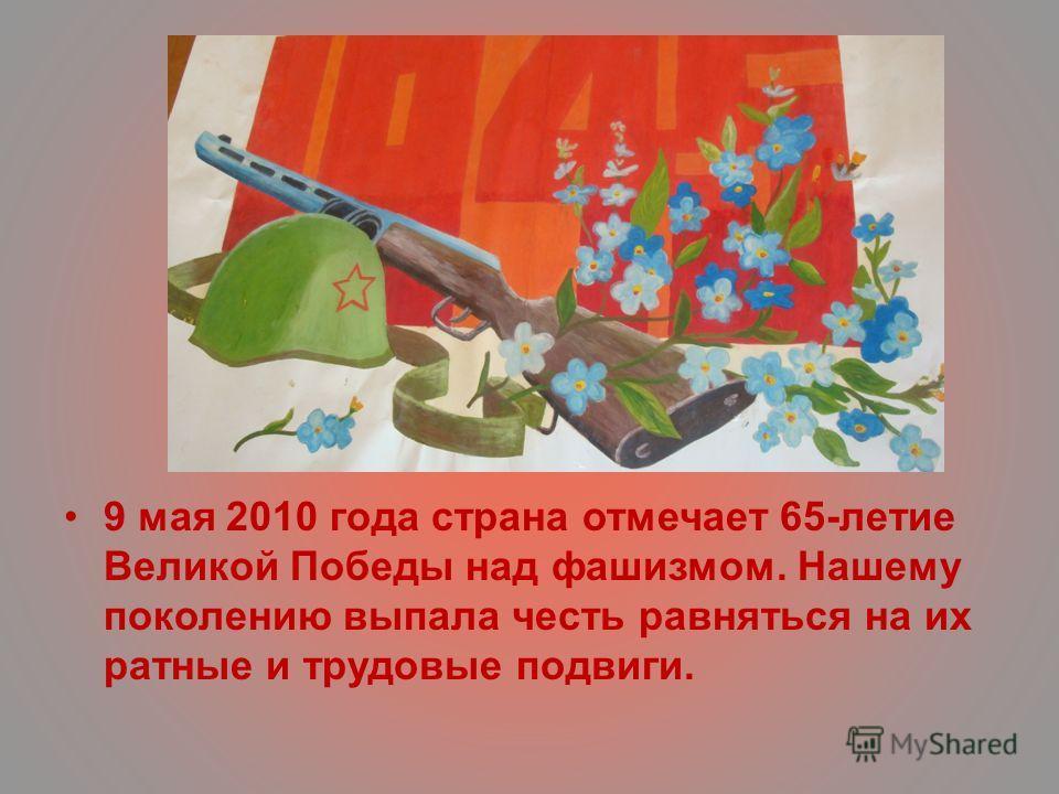 9 мая 2010 года страна отмечает 65-летие Великой Победы над фашизмом. Нашему поколению выпала честь равняться на их ратные и трудовые подвиги.