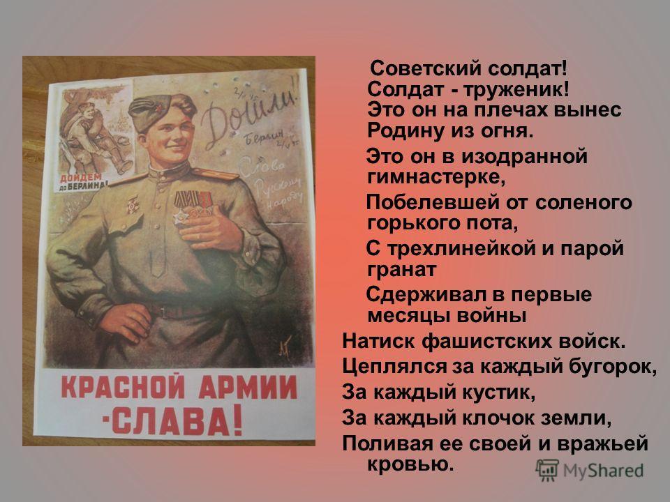 Советский солдат! Солдат - труженик! Это он на плечах вынес Родину из огня. Это он в изодранной гимнастерке, Побелевшей от соленого горького пота, С трехлинейкой и парой гранат Сдерживал в первые месяцы войны Натиск фашистских войск. Цеплялся за кажд