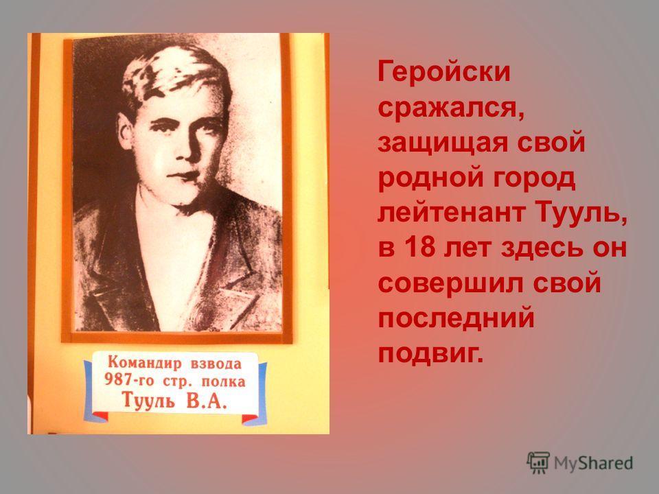 Геройски сражался, защищая свой родной город лейтенант Тууль, в 18 лет здесь он совершил свой последний подвиг.