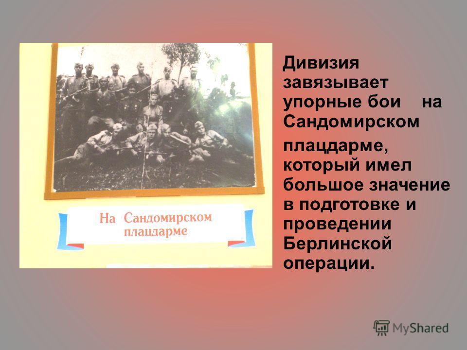 Дивизия завязывает упорные бои на Сандомирском плацдарме, который имел большое значение в подготовке и проведении Берлинской операции.