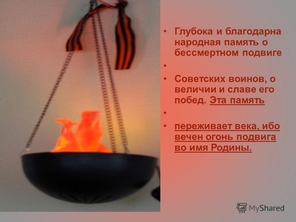 Глубока и благодарна народная память о бессмертном подвиге Советских воинов, о величии и славе его побед. Эта память переживает века, ибо вечен огонь подвига во имя Родины.