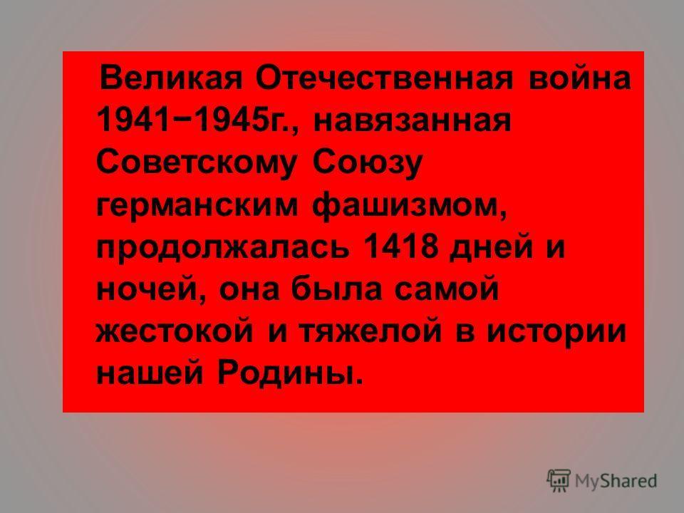 Великая Отечественная война 19411945 г., навязанная Советскому Союзу германским фашизмом, продолжалась 1418 дней и ночей, она была самой жестокой и тяжелой в истории нашей Родины.