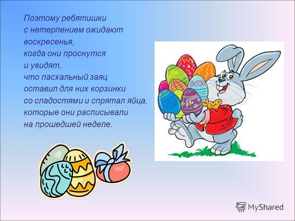 Поэтому ребятишки с нетерпением ожидают воскресенья, когда они проснутся и увидят, что пасхальный заяц оставил для них корзинки со сладостями и спрятал яйца, которые они расписывали на прошедшей неделе.