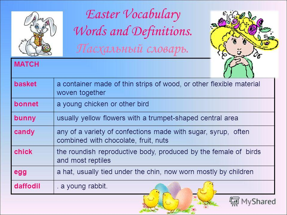 Easter Vocabulary Words and Definitions. Пасхальный словарь. MATCH basketa container made of thin strips of wood, or other flexible material woven together bonneta young chicken or other bird bunnyusually yellow flowers with a trumpet-shaped central