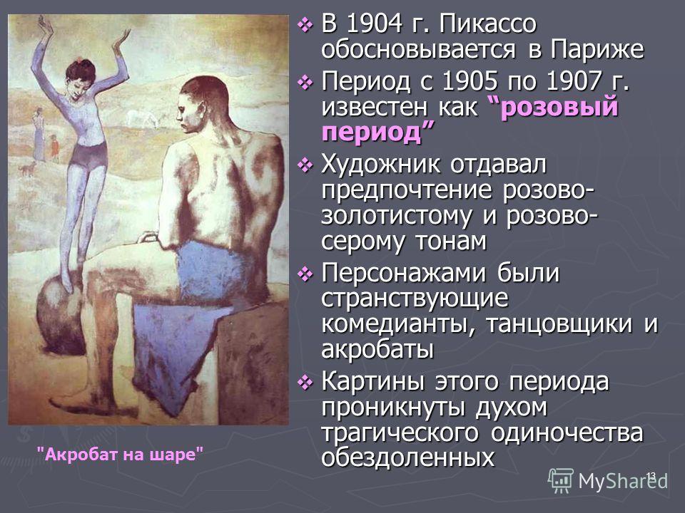 13 В 1904 г. Пикассо обосновывается в Париже В 1904 г. Пикассо обосновывается в Париже Период с 1905 по 1907 г. известен как розовый период Период с 1905 по 1907 г. известен как розовый период Художник отдавал предпочтение розово- золотистому и розов