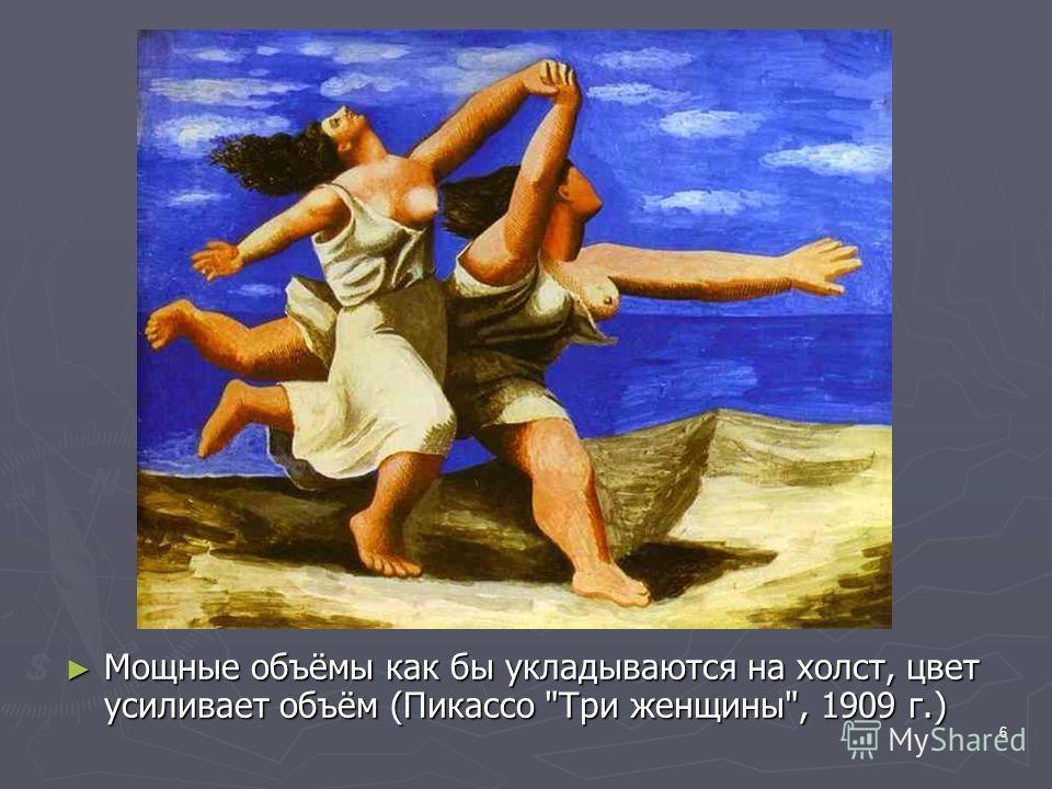 6 Мощные объёмы как бы укладываются на холст, цвет усиливает объём (Пикассо Три женщины, 1909 г.) Мощные объёмы как бы укладываются на холст, цвет усиливает объём (Пикассо Три женщины, 1909 г.)