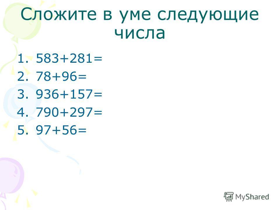 Сложите в уме следующие числа 1.583+281= 2.78+96= 3.936+157= 4.790+297= 5.97+56=