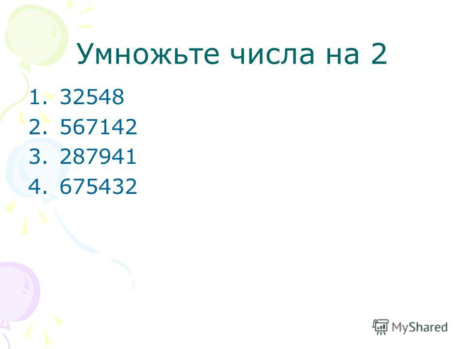 Умножьте числа на 2 1.32548 2.567142 3.287941 4.675432