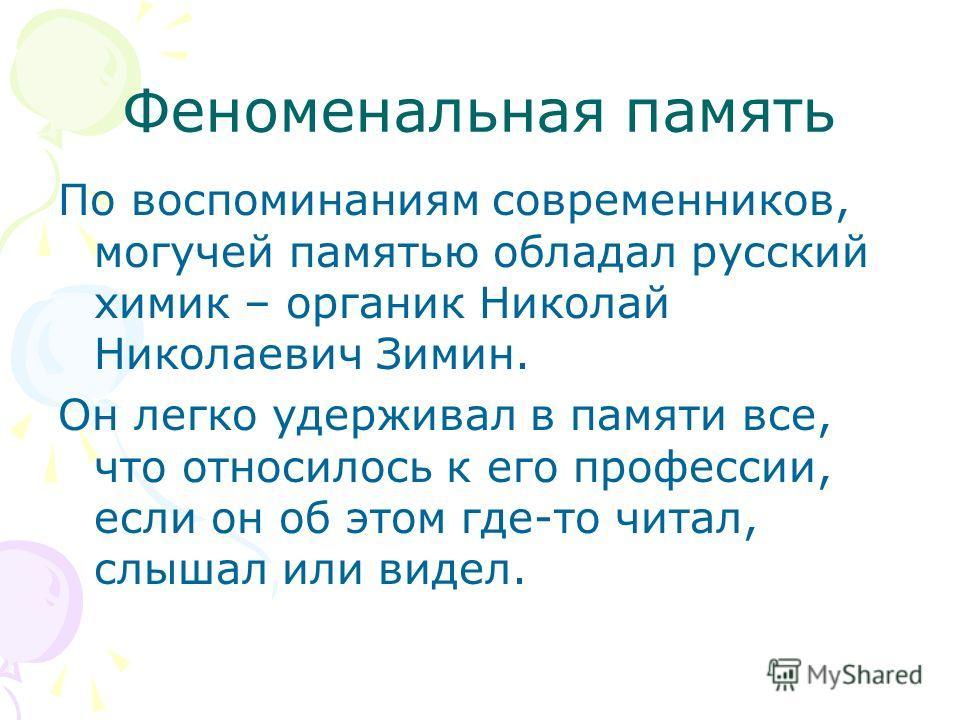 Феноменальная память По воспоминаниям современников, могучей памятью обладал русский химик – органик Николай Николаевич Зимин. Он легко удерживал в памяти все, что относилось к его профессии, если он об этом где-то читал, слышал или видел.