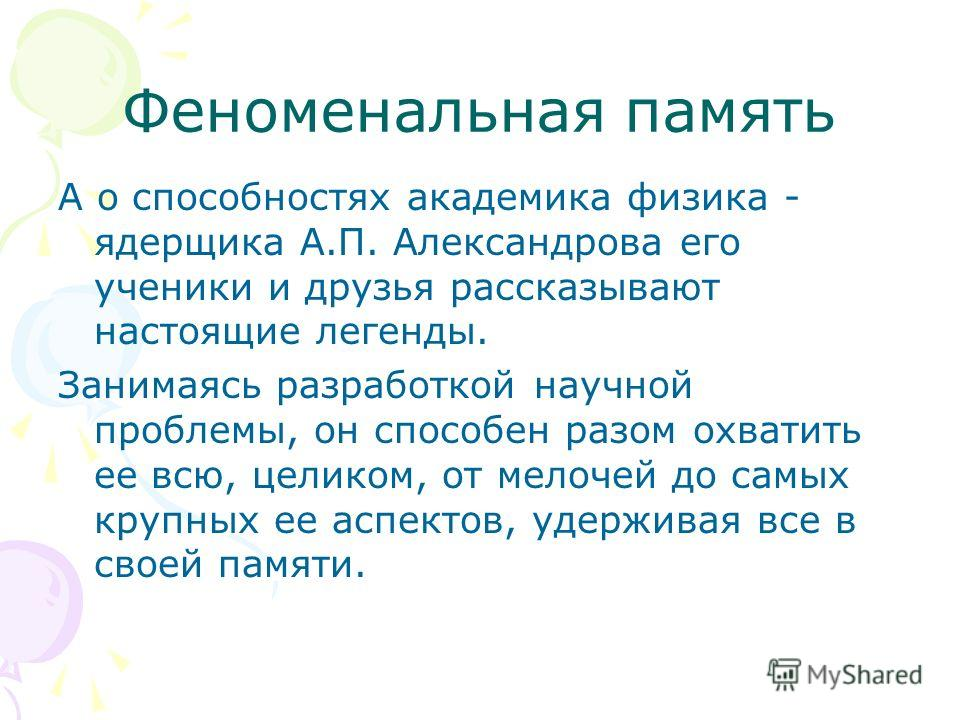 Феноменальная память А о способностях академика физика - ядерщика А.П. Александрова его ученики и друзья рассказывают настоящие легенды. Занимаясь разработкой научной проблемы, он способен разом охватить ее всю, целиком, от мелочей до самых крупных е