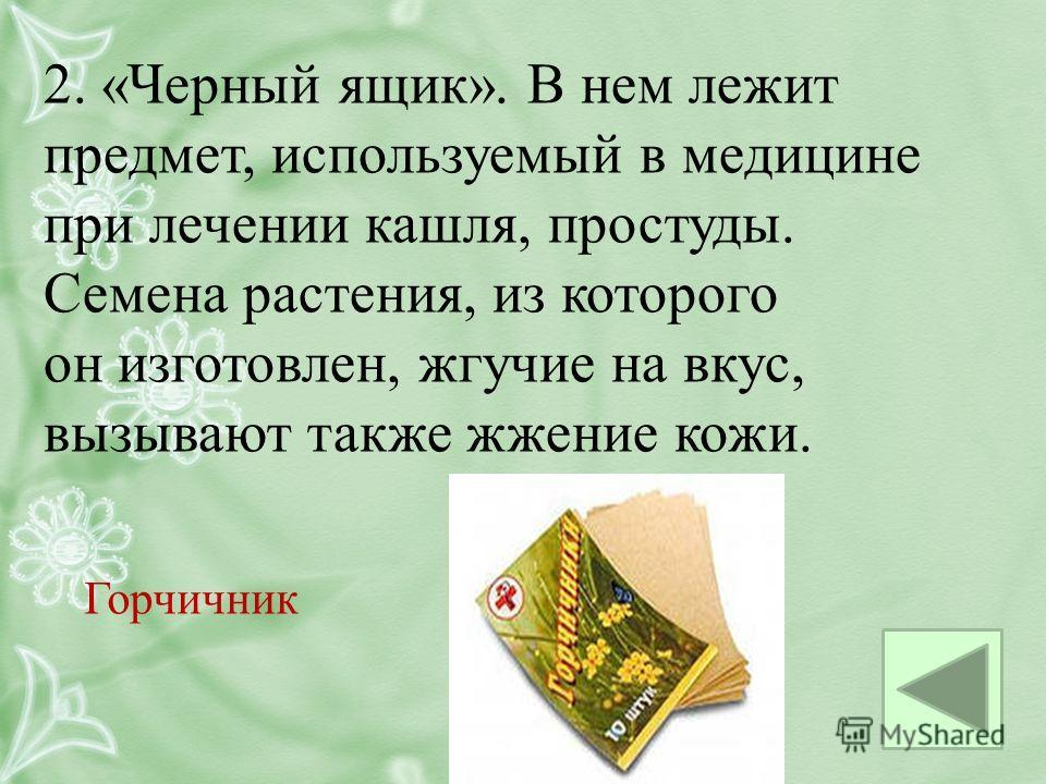2. «Черный ящик». В нем лежит предмет, используемый в медицине при лечении кашля, простуды. Семена растения, из которого он изготовлен, жгучие на вкус, вызывают также жжение кожи. Горчичник