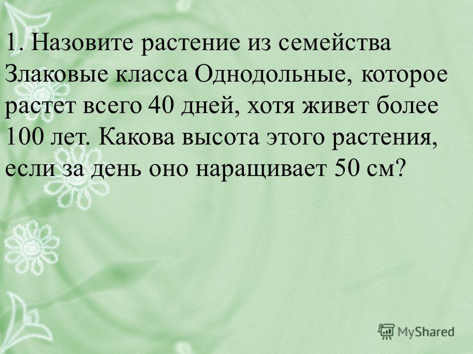 1. Назовите растение из семейства Злаковые класса Однодольные, которое растет всего 40 дней, хотя живет более 100 лет. Какова высота этого растения, если за день оно наращивает 50 см?