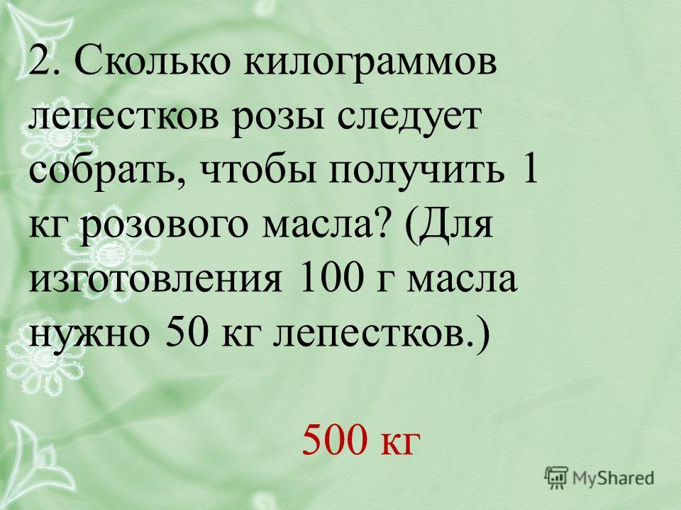 2. Сколько килограммов лепестков розы следует собрать, чтобы получить 1 кг розового масла? (Для изготовления 100 г масла нужно 50 кг лепестков.) 500 кг
