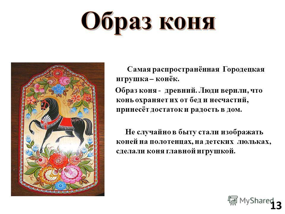 Самая распространённая Городецкая игрушка – конёк. Образ коня - древний. Люди верили, что конь охраняет их от бед и несчастий, принесёт достаток и радость в дом. Не случайно в быту стали изображать коней на полотенцах, на детских люльках, сделали кон