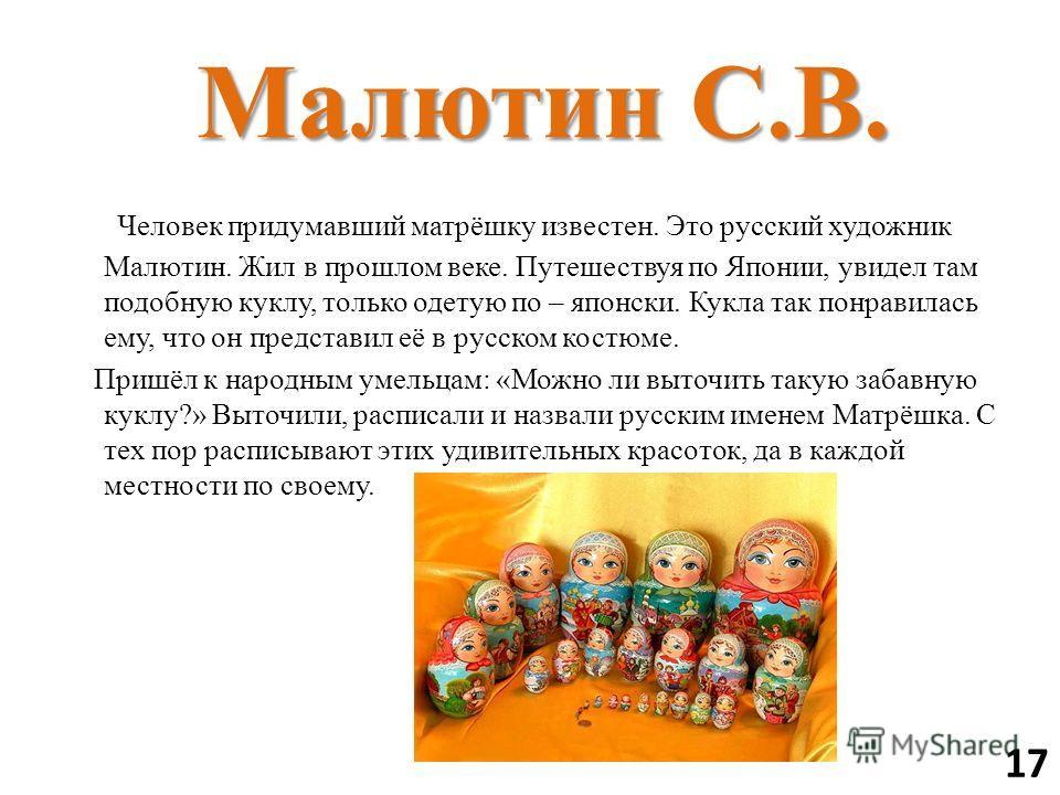 Малютин С.В. Малютин С.В. Человек придумавший матрёшку известен. Это русский художник Малютин. Жил в прошлом веке. Путешествуя по Японии, увидел там подобную куклу, только одетую по – японски. Кукла так понравилась ему, что он представил её в русском