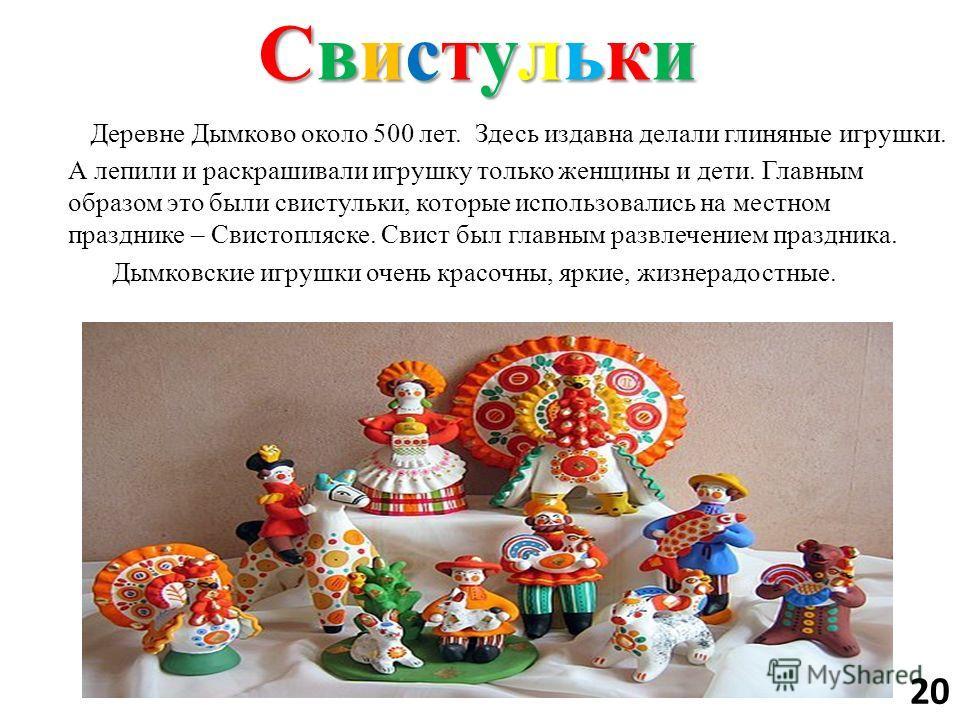 Свистульки Свистульки Свистульки Свистульки Деревне Дымково около 500 лет. Здесь издавна делали глиняные игрушки. А лепили и раскрашивали игрушку только женщины и дети. Главным образом это были свистульки, которые использовались на местном празднике