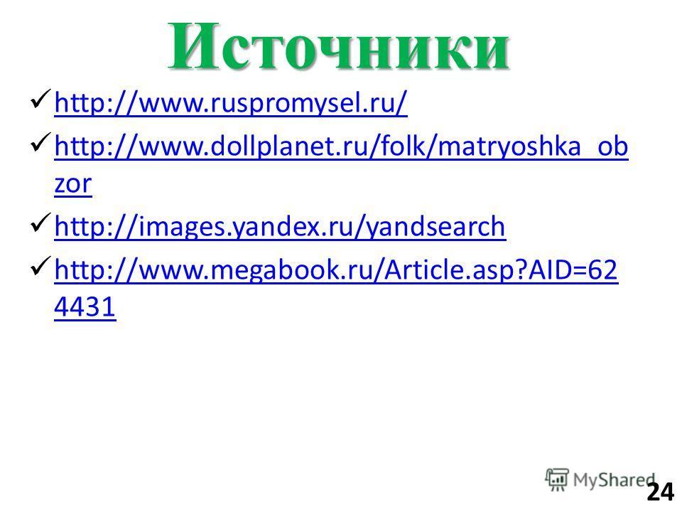 Источники http://www.ruspromysel.ru/ http://www.dollplanet.ru/folk/matryoshka_ob zor http://www.dollplanet.ru/folk/matryoshka_ob zor http://images.yandex.ru/yandsearch http://www.megabook.ru/Article.asp?AID=62 4431 http://www.megabook.ru/Article.asp?