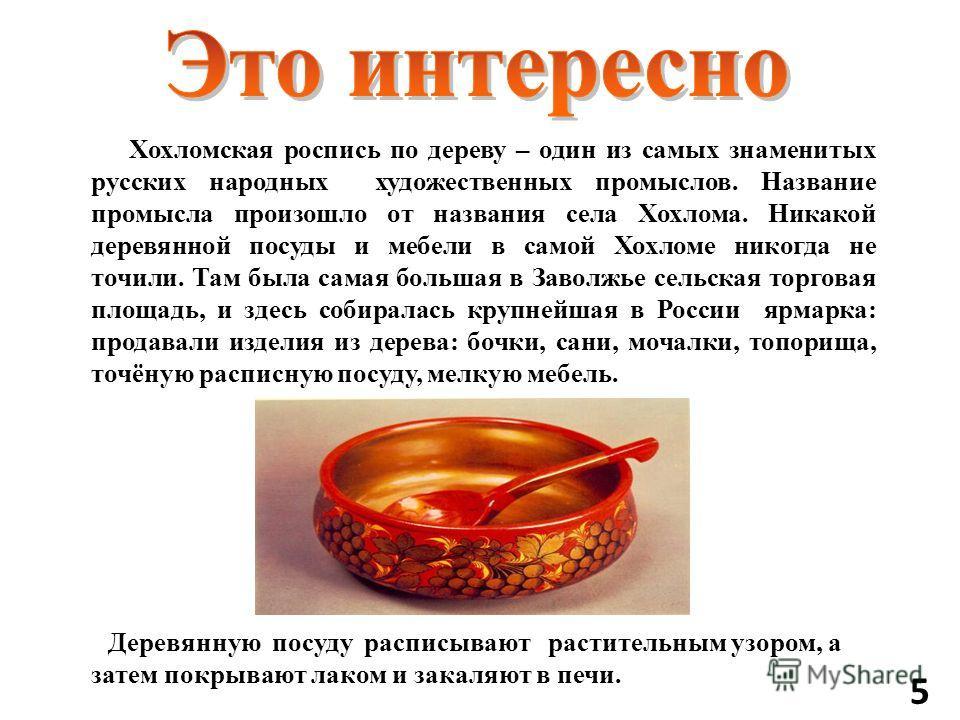 Хохломская роспись по дереву – один из самых знаменитых русских народных художественных промыслов. Название промысла произошло от названия села Хохлома. Никакой деревянной посуды и мебели в самой Хохломе никогда не точили. Там была самая большая в За
