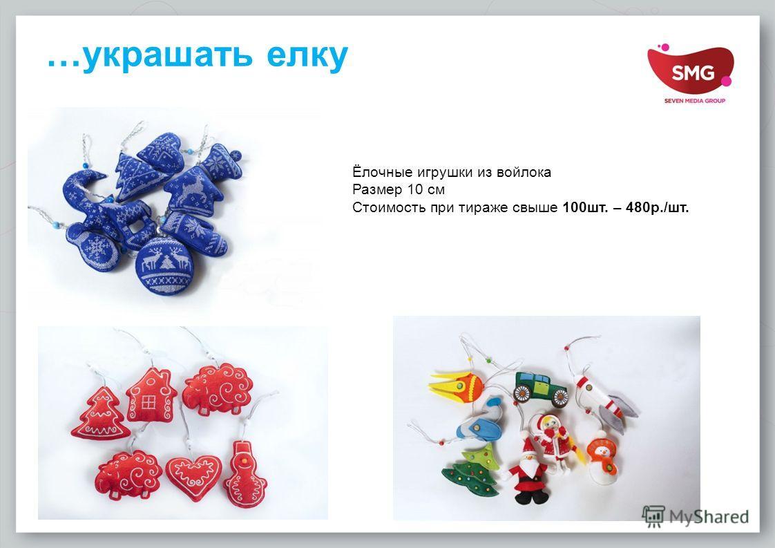 …украшать елку Ёлочные игрушки из войлока Размер 10 см Стоимость при тираже свыше 100 шт. – 480 р./шт.