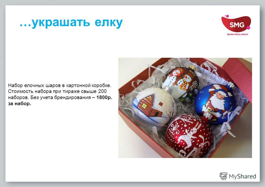 …украшать елку Набор елочных шаров в картонной коробке. Стоимость набора при тираже свыше 200 наборов. Без учета брендирования – 1800 р. за набор.