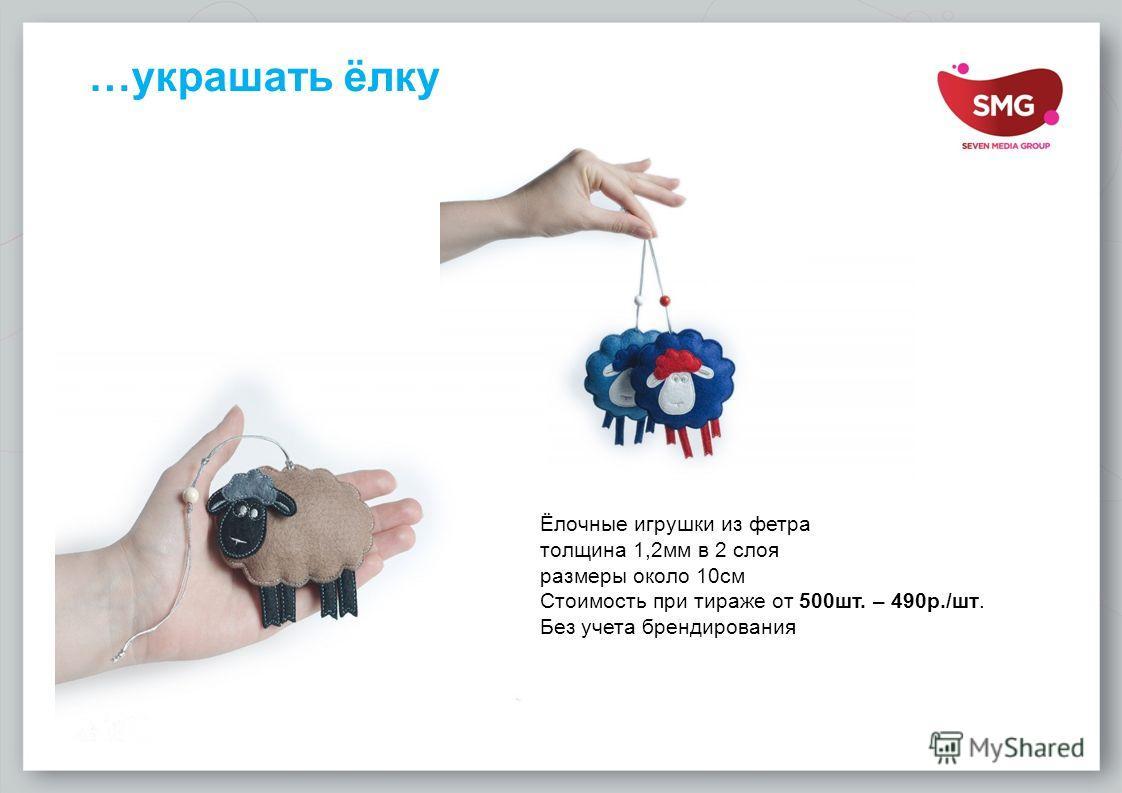 …украшать ёлку Ёлочные игрушки из фетра толщина 1,2 мм в 2 слоя размеры около 10 см Стоимость при тираже от 500 шт. – 490 р./шт. Без учета брендирования