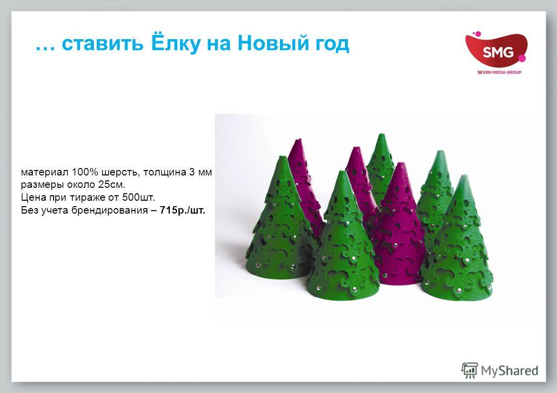 … ставить Ёлку на Новый год материал 100% шерсть, толщина 3 мм размеры около 25 см. Цена при тираже от 500 шт. Без учета брендирования – 715 р./шт.