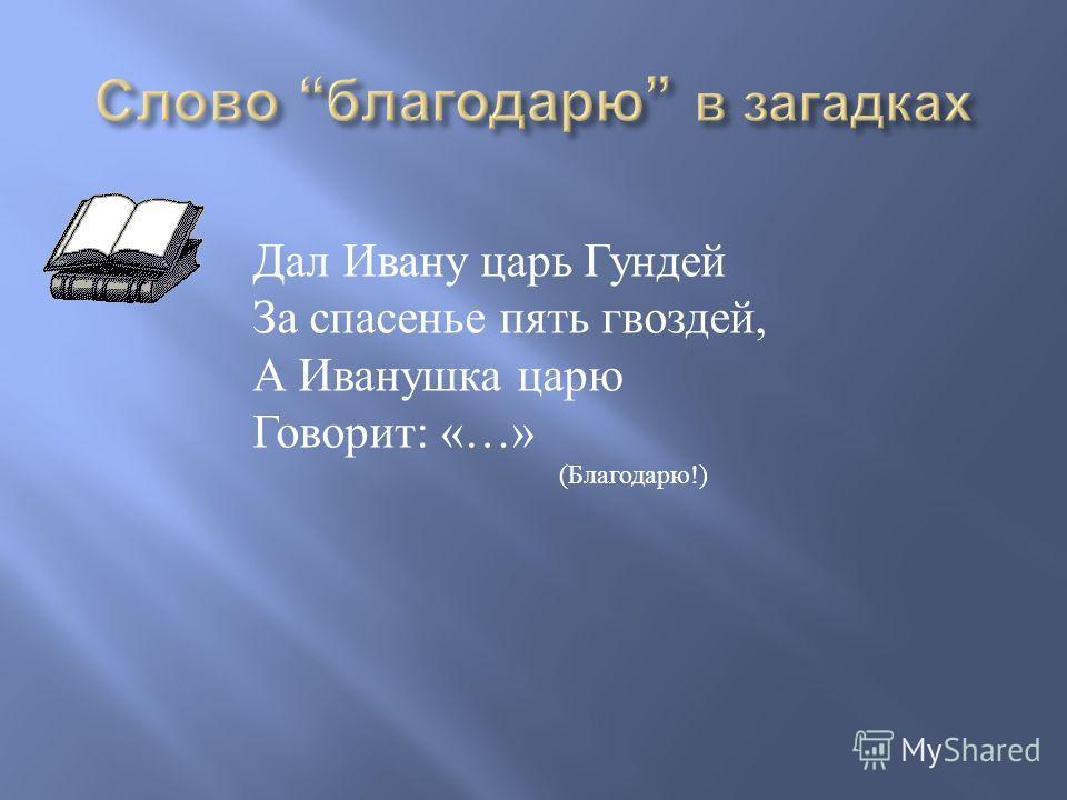 Дал Ивану царь Гундей За спасенье пять гвоздей, А Иванушка царю Говорит : «…» ( Благодарю !)