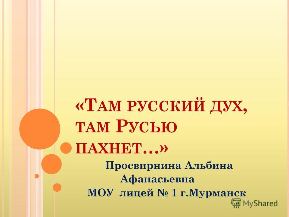 «Т АМ РУССКИЙ ДУХ, ТАМ Р УСЬЮ ПАХНЕТ …» Просвирнина Альбина Афанасьевна МОУ лицей 1 г.Мурманск
