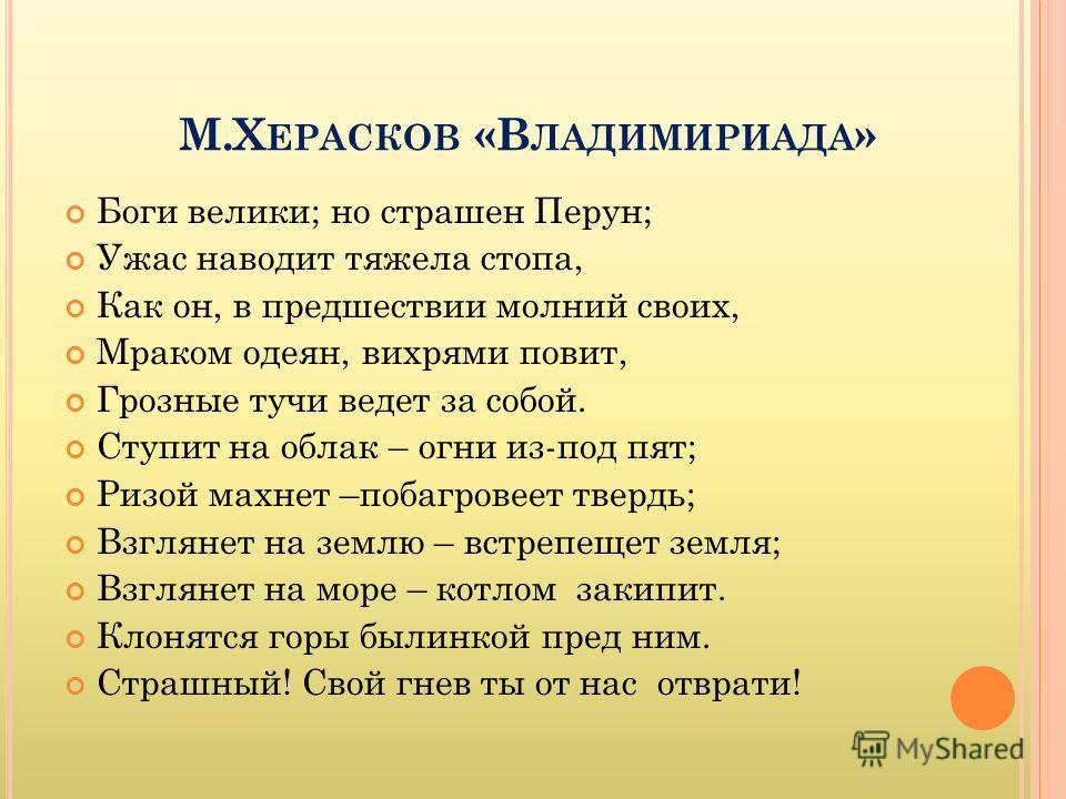 М.Х ЕРАСКОВ «В ЛАДИМИРИАДА » Боги велики; но страшен Перун; Ужас наводит тяжела стопа, Как он, в предшествии молний своих, Мраком одеян, вихрями повит, Грозные тучи ведет за собой. Ступит на облак – огни из-под пят; Ризой махнет –побагровеет твердь;