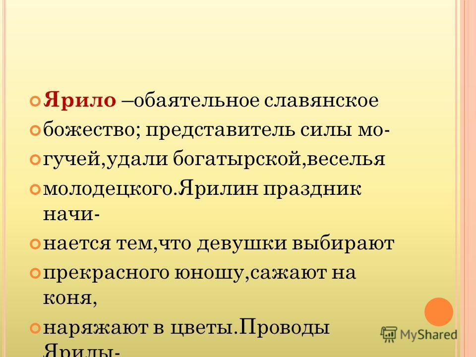 Ярило –обаятельное славянское божество; представитель силы мо- гучей,удали богатырской,веселья молодецкого.Ярилин праздник начи- нается тем,что девушки выбирают прекрасного юношу,сажают на коня, наряжают в цветы.Проводы Ярилы- это и проводы весны.
