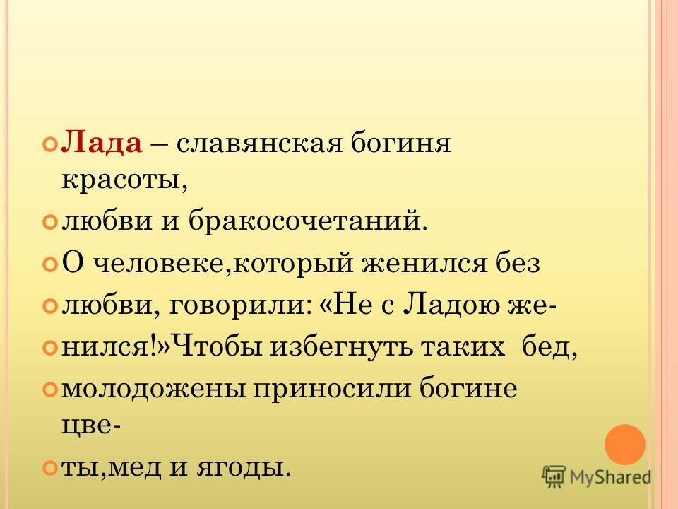 Лада – славянская богиня красоты, любви и бракосочетаний. О человеке,который женился без любви, говорили: «Не с Ладою же- нился!»Чтобы избегнуть таких бед, молодожены приносили богине цве- ты,мед и ягоды.