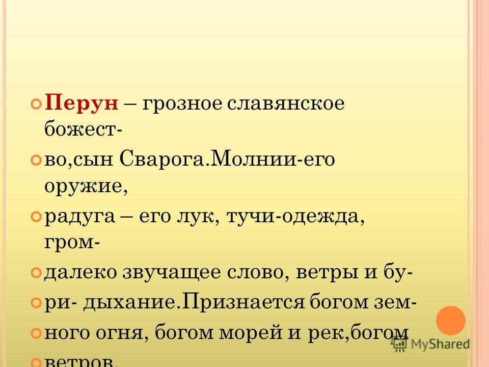Перун – грозное славянское божест- во,сын Сварога.Молнии-его оружие, радуга – его лук, тучи-одежда, гром- далеко звучащее слово, ветры и бу- ри- дыхание.Признается богом зем- ного огня, богом морей и рек,богом ветров.