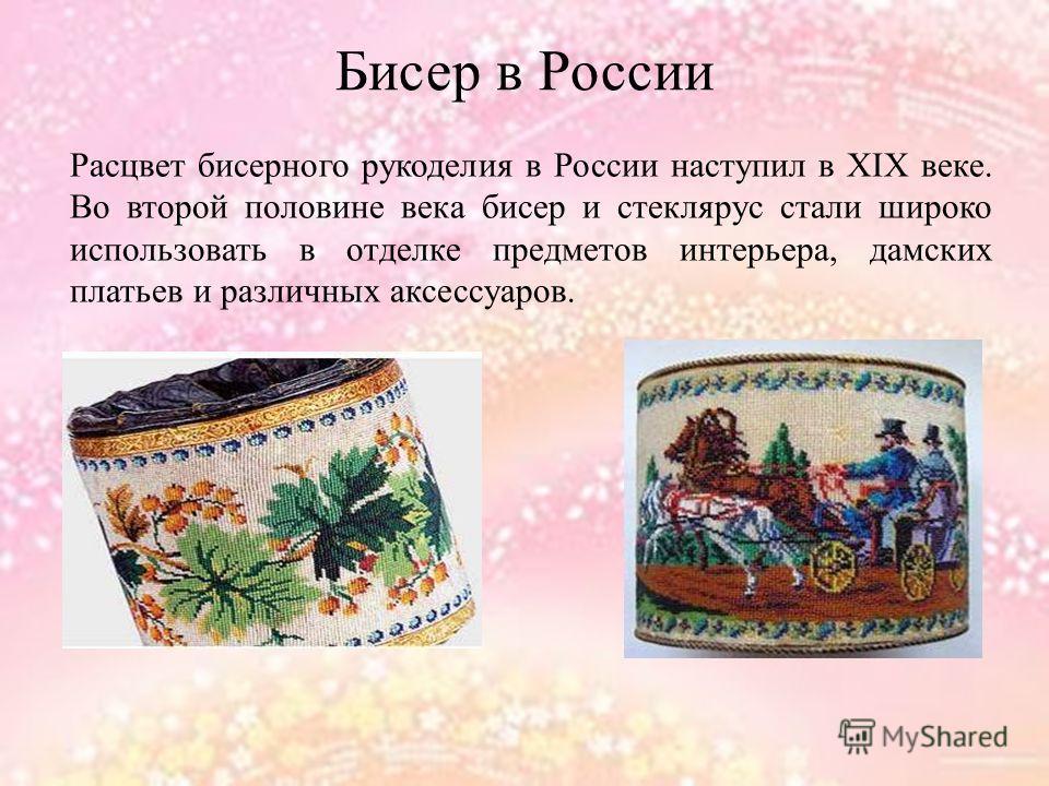 Бисер в России Расцвет бисерного рукоделия в России наступил в XΙX веке. Во второй половине века бисер и стеклярус стали широко использовать в отделке предметов интерьера, дамских платьев и различных аксессуаров.