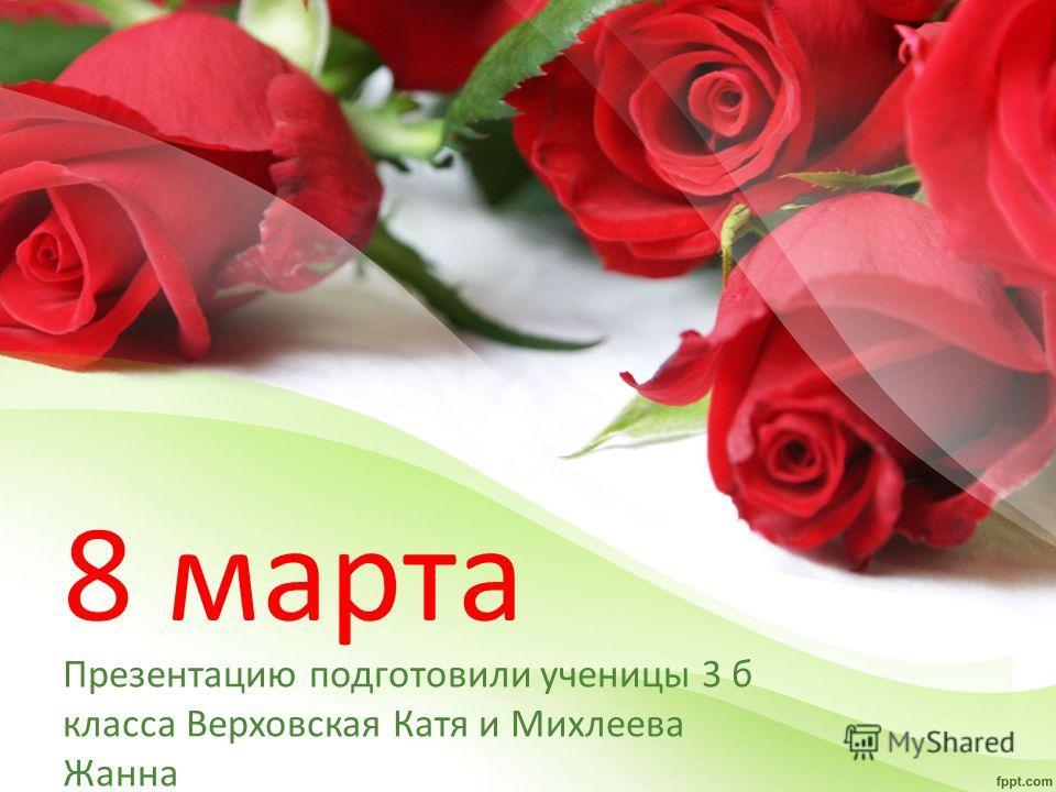 8 марта Презентацию подготовили ученицы 3 б класса Верховская Катя и Михлеева Жанна
