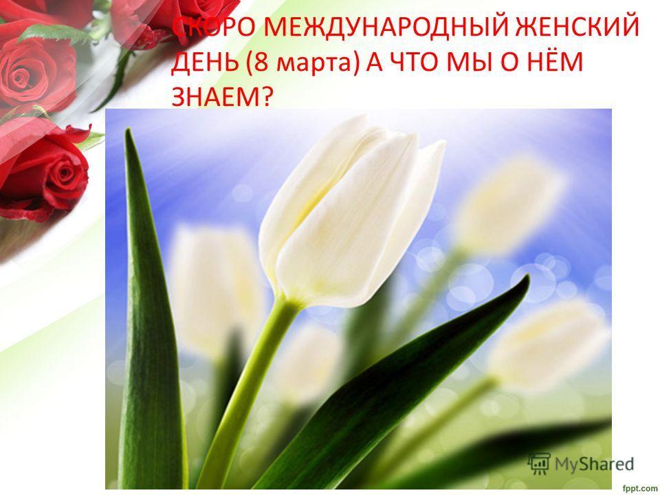 СКОРО МЕЖДУНАРОДНЫЙ ЖЕНСКИЙ ДЕНЬ (8 марта) А ЧТО МЫ О НЁМ ЗНАЕМ?