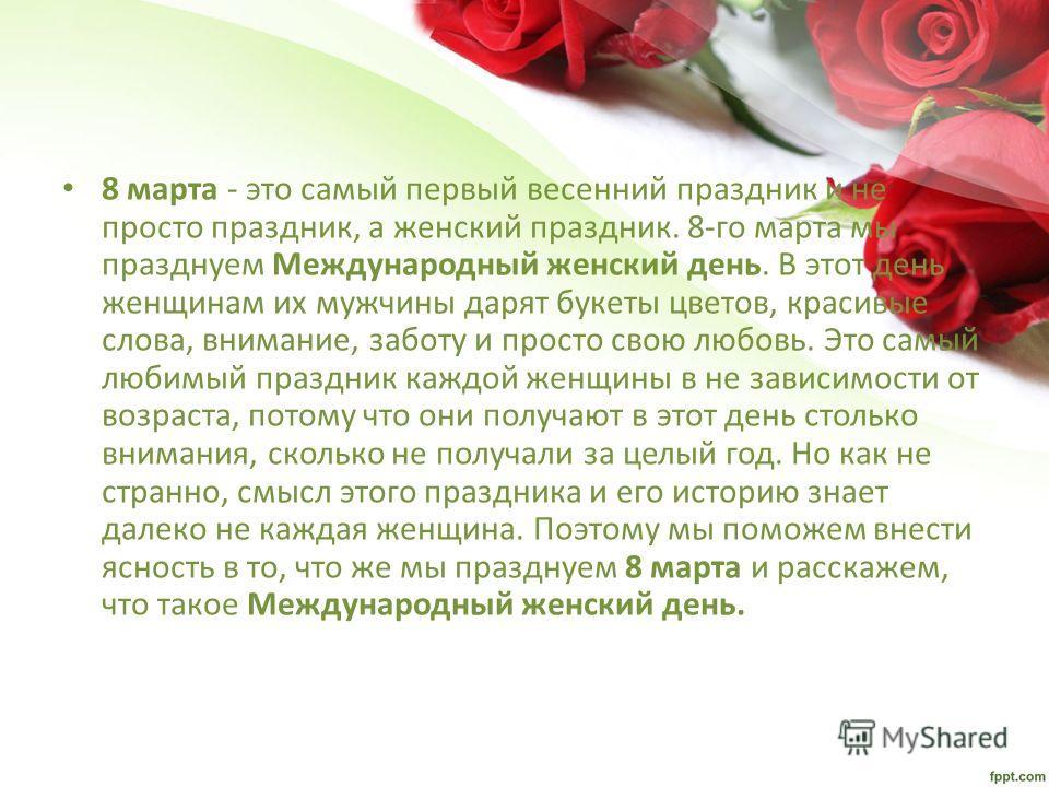 8 марта - это самый первый весенний праздник и не просто праздник, а женский праздник. 8-го марта мы празднуем Международный женский день. В этот день женщинам их мужчины дарят букеты цветов, красивые слова, внимание, заботу и просто свою любовь. Это