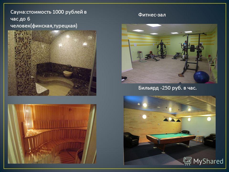 Сауна : стоимость 1000 рублей в час до 6 человек ( финская, турецкая ) Фитнес - зал Бильярд -250 руб. в час.