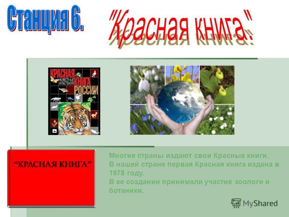 Многие страны издают свои Красные книги. В нашей стране первая Красная книга издана в 1978 году. В ее создании принимали участие зоологи и ботаники.