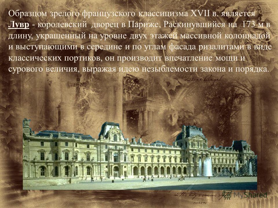 Образцом зрелого французского классицизма XVII в. является Лувр - королевский дворец в Париже. Раскинувшийся на 173 м в длину, украшенный на уровне двух этажей массивной колоннадой и выступающими в середине и по углам фасада ризалитами в виде класси