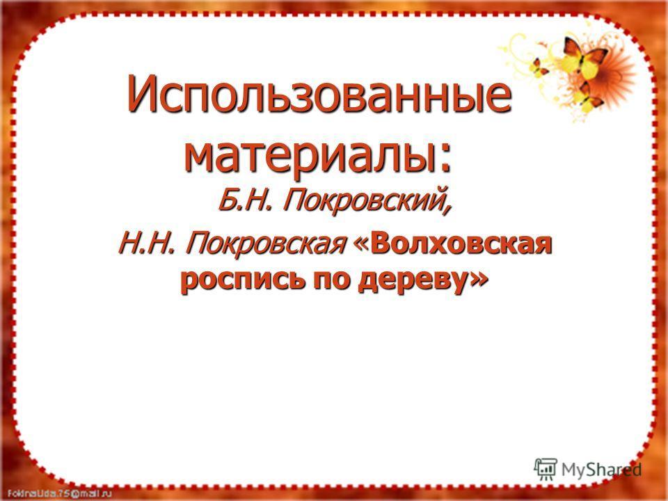 Использованные материалы: Б.Н. Покровский, Н.Н. Покровская «Волховская роспись по дереву»