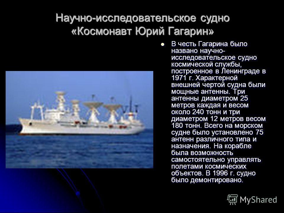 Научно-исследовательское судно «Космонавт Юрий Гагарин» В честь Гагарина было названо научно- исследовательское судно космической службы, построенное в Ленинграде в 1971 г. Характерной внешней чертой судна были мощные антенны. Три антенны диаметром 2
