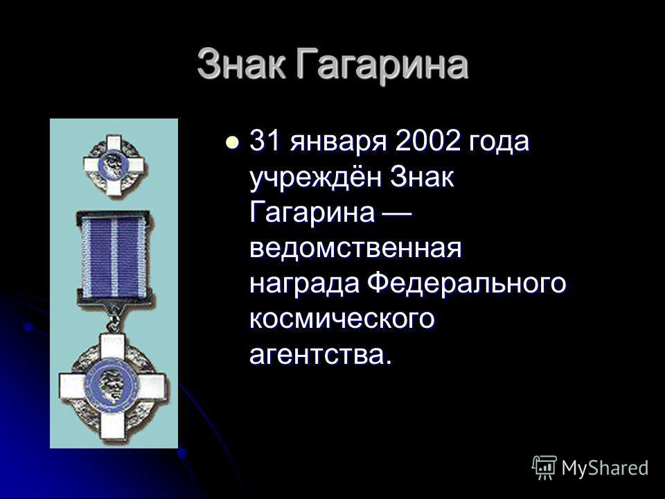 Знак Гагарина 31 января 2002 года учреждён Знак Гагарина ведомственная награда Федерального космического агентства. 31 января 2002 года учреждён Знак Гагарина ведомственная награда Федерального космического агентства.
