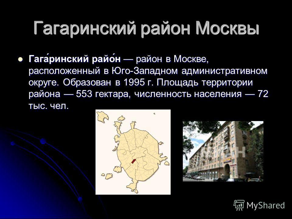 Гагаринский район Москвы Гага́ринский райо́н район в Москве, расположенный в Юго-Западном административном округе. Образован в 1995 г. Площадь территории района 553 гектара, численность населения 72 тыс. чел. Гага́ринский райо́н район в Москве, распо