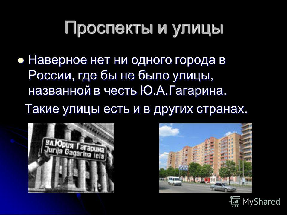 Проспекты и улицы Наверное нет ни одного города в России, где бы не было улицы, названной в честь Ю.А.Гагарина. Наверное нет ни одного города в России, где бы не было улицы, названной в честь Ю.А.Гагарина. Такие улицы есть и в других странах. Такие у