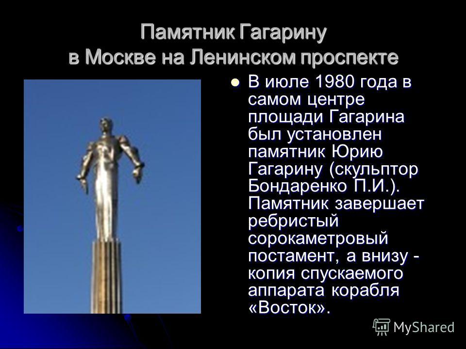 Памятник Гагарину в Москве на Ленинском проспекте В июле 1980 года в самом центре площади Гагарина был установлен памятник Юрию Гагарину (скульптор Бондаренко П.И.). Памятник завершает ребристый сорокаметровый постамент, а внизу - копия спускаемого а