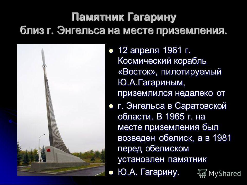 Памятник Гагарину близ г. Энгельса на месте приземления. 12 апреля 1961 г. Космический корабль «Восток», пилотируемый Ю.А.Гагариным, приземлился недалеко от 12 апреля 1961 г. Космический корабль «Восток», пилотируемый Ю.А.Гагариным, приземлился недал