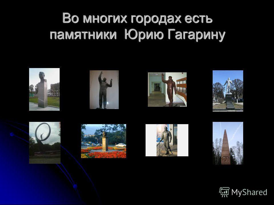 Во многих городах есть памятники Юрию Гагарину
