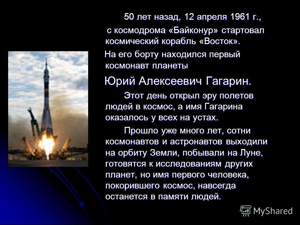 50 лет назад, 12 апреля 1961 г., с космодрома «Байконур» стартовал космический корабль «Восток». с космодрома «Байконур» стартовал космический корабль «Восток». На его борту находился первый космонавт планеты На его борту находился первый космонавт п