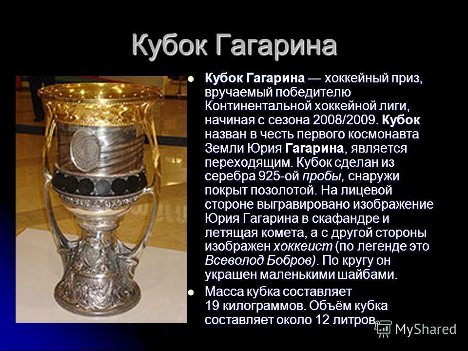 Кубок Гагарина Кубок Гагарина хоккейный приз, вручаемый победителю Континентальной хоккейной лиги, начиная с сезона 2008/2009. Кубок назван в честь первого космонавта Земли Юрия Гагарина, является переходящим. Кубок сделан из серебра 925-ой пробы, сн