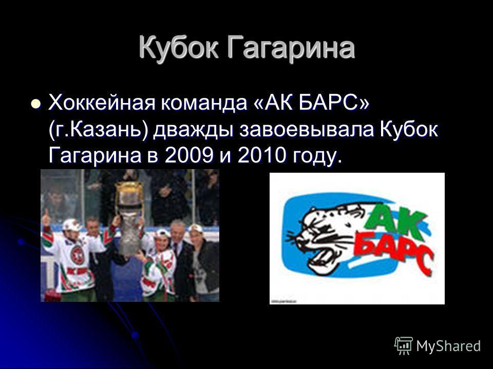 Кубок Гагарина Хоккейная команда «АК БАРС» (г.Казань) дважды завоевывала Кубок Гагарина в 2009 и 2010 году. Хоккейная команда «АК БАРС» (г.Казань) дважды завоевывала Кубок Гагарина в 2009 и 2010 году.